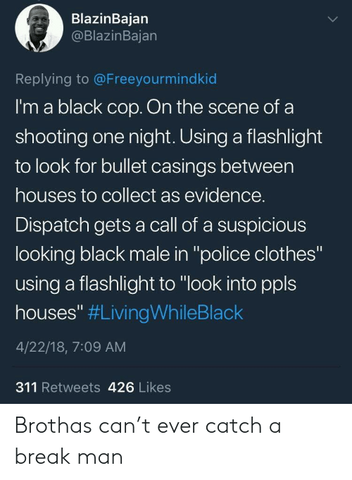"""Black Male: BlazinBajan  @BlazinBajan  Replying to @Freeyourmindkid  I'm a black cop. On the scene of a  shooting one night. Using a flashlight  to look for bullet casings between  houses to collect as evidence.  Dispatch gets a call of a suspicious  looking black male in """"police clothes""""  using a flashlight to """"look into ppls  houses"""" #LivingWhileBlack  4/22/18, 7:09 AM  311 Retweets 426 Likes Brothas can't ever catch a break man"""
