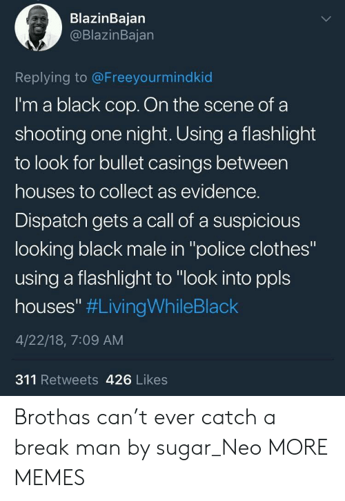 """Black Male: BlazinBajan  @BlazinBajan  Replying to @Freeyourmindkid  I'm a black cop. On the scene of a  shooting one night. Using a flashlight  to look for bullet casings between  houses to collect as evidence.  Dispatch gets a call of a suspicious  looking black male in """"police clothes""""  using a flashlight to """"look into ppls  houses"""" #LivingWhileBlack  4/22/18, 7:09 AM  311 Retweets 426 Likes Brothas can't ever catch a break man by sugar_Neo MORE MEMES"""
