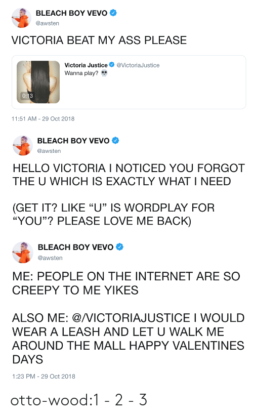 "Ass, Creepy, and Hello: BLEACH BOY VEVO  @awsten  VICTORIA BEAT MY ASS PLEASE  Victoria Justice @VictoriaJustice  Wanna play?  11:51 AM-29 Oct 2018   BLEACH BOY VEVO Φ  @awsten  HELLO VICTORIA I NOTICED YOU FORGOT  THE U WHICH IS EXACTLY WHAT I NEED  GET IT? LIKE ""U"" IS WORDPLAY FOR  ""YOU""? PLEASE LOVE ME BACK)   BLEACH BOY VEVO  @awsten  ME: PEOPLE ON THE INTERNET ARE SO  CREEPY TO ME YIKES  ALSO ME: @/VICTORIAJUSTICE I WOULD  WEAR A LEASH AND LET U WALK ME  AROUND THE MALL HAPPY VALENTINES  DAYS  1:23 PM-29 Oct 2018 otto-wood:1 - 2 - 3"