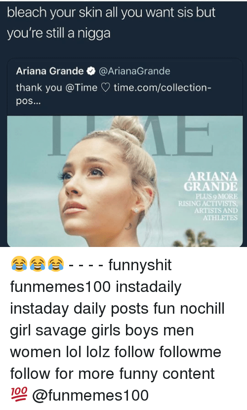 Ariana Grande, Funny, and Girls: bleach your skin all you want sis but  you're still a nigga  Ariana Grande @ArianaGrande  thank you @Time time.com/collection-  pos...  ARIANA  GRANDE  PLUS 9 MORE  RISING ACTIVISTS  ARTISTS AND  ATHLETES 😂😂😂 - - - - funnyshit funmemes100 instadaily instaday daily posts fun nochill girl savage girls boys men women lol lolz follow followme follow for more funny content 💯 @funmemes100