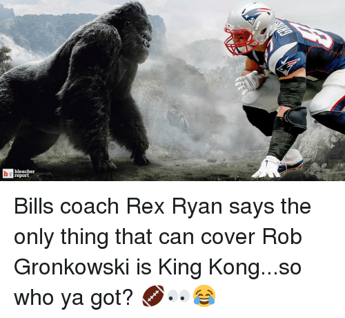 Rob Gronkowski: bleacher  report Bills coach Rex Ryan says the only thing that can cover Rob Gronkowski is King Kong...so who ya got? 🏈👀😂