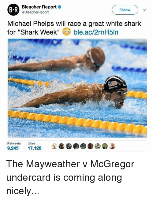 "Michael Phelps: Bleacher Report  e  BR  Follow  @BleacherReport  Michael Phelps will race a great white shark  for ""Shark Week  ble.ac/2rnH5ln  Retweets  Likes  9,245  17.128 The Mayweather v McGregor undercard is coming along nicely..."