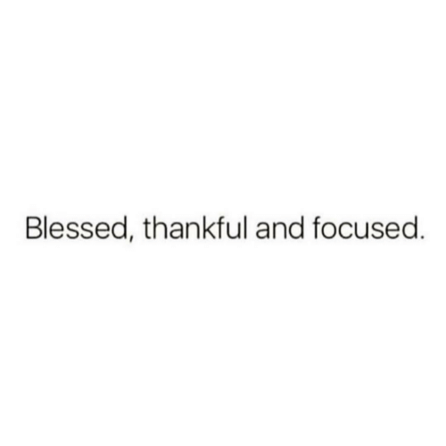 focused: Blessed, thankful and focused.