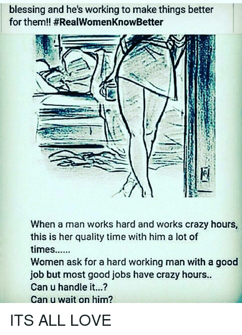 hard working man: blessing and he's working to make things better  for them!! #RealWomenKnowBetter  When a man works hard and works crazy hours,  this is her quality time with him a lot of  times......  Women ask for a hard working man with a good  job but most good jobs have crazy hours..  Can u handle it...?  Can u wait on him? ITS ALL LOVE