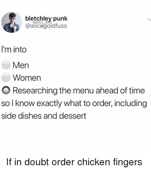 Memes, Chicken, and Dessert: bletchley punk  @alicegoldfuss  WILL ENT  I'm into  Men  Women  O Researching the menu ahead of time  so I know exactly what to order, including  side dishes and dessert If in doubt order chicken fingers
