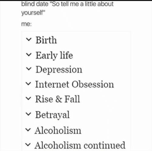 """so tell me: blind date """"So tell me a little about  yourself""""  me:  v Birth  v Early life  v Depression  v Internet Obsession  Rise & Fall  v Betrayal  Alcoholism  v Alcoholism continued"""
