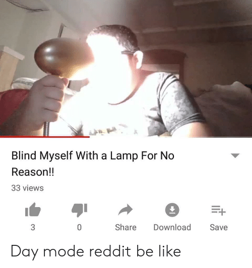 Be Like, Reddit, and Reason: Blind Myself With a Lamp For No  Reason!!  33 views  0  Share Download  Save Day mode reddit be like