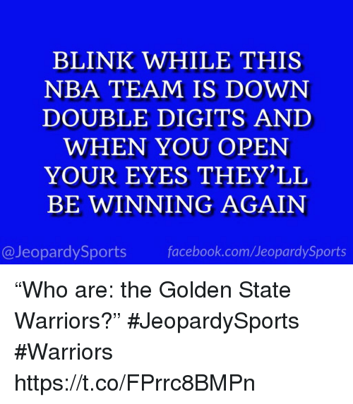 "Facebook, Golden State Warriors, and Nba: BLINK WHILE THIS  NBA TEAM IS DOWN  DOUBLE DIGITS AND  WHEN YOU OPEN  YOUR EYES THEY'LL  BE WINNING AGAIN  @JeopardySports facebook.com/JeopardySports ""Who are: the Golden State Warriors?"" #JeopardySports #Warriors https://t.co/FPrrc8BMPn"