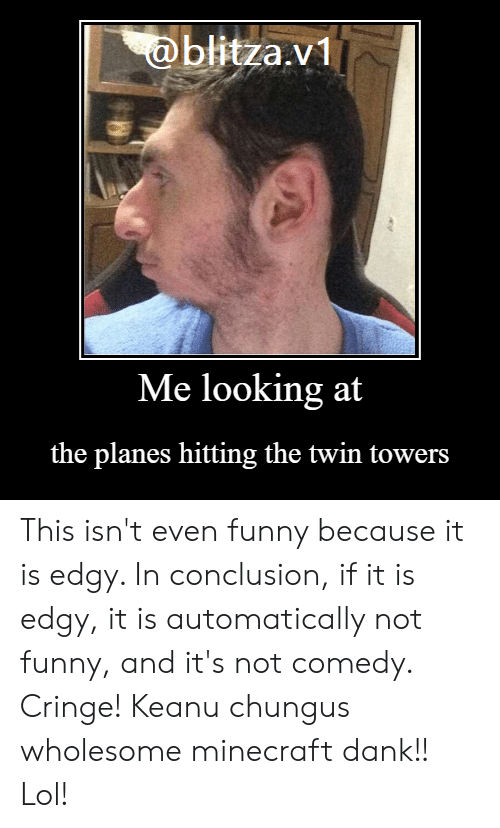 Dank, Funny, and Lol: @blitza.v1  Me looking at  the planes hitting the twin towers This isn't even funny because it is edgy. In conclusion, if it is edgy, it is automatically not funny, and it's not comedy. Cringe! Keanu chungus wholesome minecraft dank!! Lol!