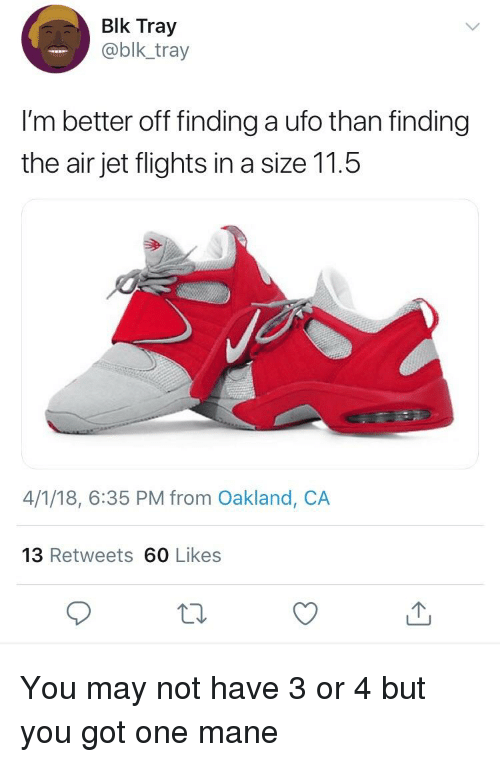 Blackpeopletwitter, Funny, and Got: Blk Tray  @blk_tray  I'm better off finding a ufo than finding  the air jet flights in a size 11.5  4/1/18, 6:35 PM from Oakland, CA  13 Retweets 60 Likes
