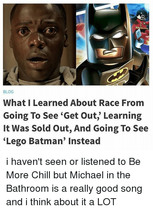 "Batman, Chill, and Lego: BLOG  What I Learned About Race From  Going To See ""Get Out, Learning  It Was Sold out, And Going To See  Lego Batman' instead i haven't seen or listened to Be More Chill but Michael in the Bathroom is a really good song and i think about it a LOT"