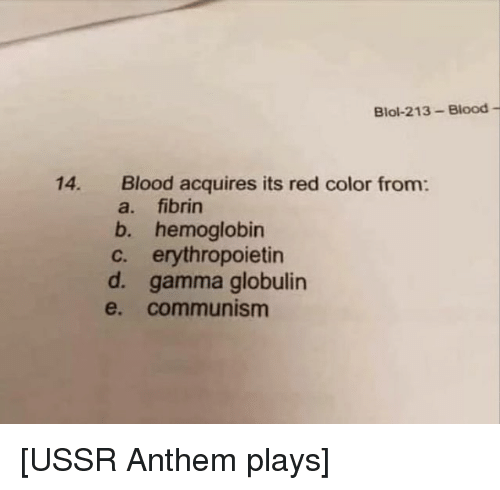 gamma: Blol-213-Blood -  Blood acquires its red color from:  a. fibrin  b. hemoglobin  c. erythropoietin  d. gamma globulin  e. communism  14. [USSR Anthem plays]