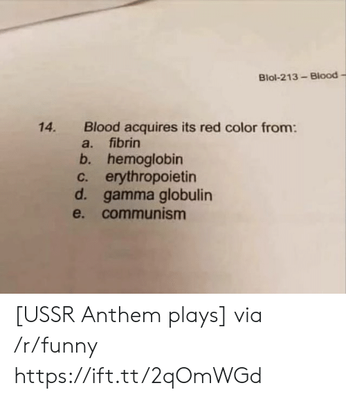 gamma: Blol-213-Blood -  Blood acquires its red color from:  a. fibrin  b. hemoglobin  c. erythropoietin  d. gamma globulin  e. communism  14. [USSR Anthem plays] via /r/funny https://ift.tt/2qOmWGd