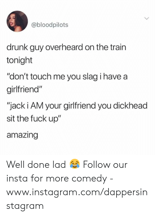 """Drunk, Instagram, and Memes: @bloodpilots  drunk guy overheard on the trairn  tonight  """"don't touch me you slag i have a  girlfriend""""  """"jack i AM your girlfriend you dickhead  sit the fuck up""""  amazing Well done lad 😂  Follow our insta for more comedy - www.instagram.com/dappersinstagram"""