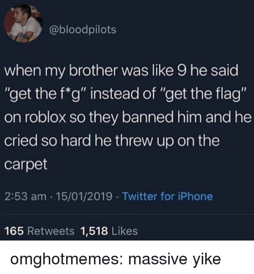 "roblox: @bloodpilots  when my brother was like 9 he said  ""get the f*g"" instead of ""get the flag""  on roblox so they banned him and he  cried so hard he threw up on the  carpet  2:53 am 15/01/2019 Twitter for iPhone  165 Retweets 1,518 Likes omghotmemes:  massive yike"