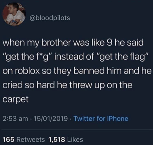 "roblox: @bloodpilots  when my brother was like 9 he said  ""get the f*g"" instead of ""get the flag""  on roblox so they banned him and he  cried so hard he threw up on the  carpet  2:53 am 15/01/2019 Twitter for iPhone  165 Retweets 1,518 Likes"