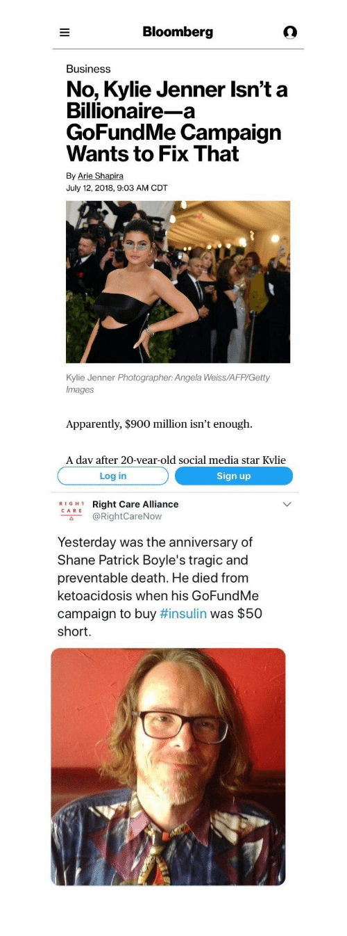 "Apparently, Kylie Jenner, and Social Media: Bloomberg  Business  No, Kylie Jenner Isn't a  Billionaire-a  GoFundMe Campaign  Wants to Fix That  By Arie Shapira  July 12, 2018, 9:03 AM CDT  Kylie Jenner Photographer: Angela Weiss/AFP/Getty  Images  Apparently, $900 million isn't enough.  A dav after 20-vear-old social media star Kvlie   Log in  Sign up  RIGH1  CARE  Right Care Alliance  @RightCareNow  с"".  Yesterday was the anniversary of  Shane Patrick Boyle's tragic and  preventable death. He died from  ketoacidosis when his GoFundMe  campaign to buy #insulin was $50  short."