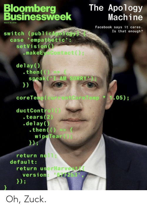 Default: Bloomberg  Businessweek  The Apology  Machine  March 18, 2019  Facebook says it cares.  Is that enough?  switch (publicApoiogy  case empathetic':  setVision  makeEy Contact () ;  delay (  .then(()  speak(' AM SORRY  })  coreTemp (current Core Temp  105);  ductControl()  . tears(2)  .delay  .then()  wipe Tear (  });  return nul1;  default:  return userHarvest  version: 677203.  });  } Oh, Zuck.