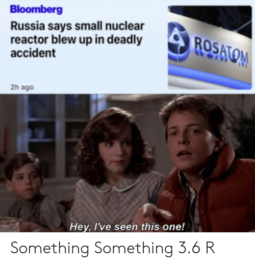 Something Something: Bloomberg  Russia says small nuclear  reactor blew up in deadly  accident  ROSATOM  2h ago  Hey, I've seen this one! Something Something 3.6 R