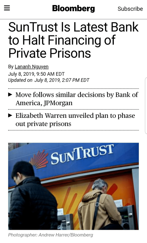 America, Elizabeth Warren, and Bank: Bloomberg  Subscribe  SunTrust Is Latest Bank  to Halt Financing of  Private Prisons  By Lananh Nguyen  July 8, 2019, 9:50 AM EDT  Updated on July 8, 2019, 2:07 PM EDT  Move follows similar decisions by Bank of  America, JPMorgan  Elizabeth Warren unveiled plan to phase  out private prisons  SUNTRUST  Photographer: Andrew Harrer/Bloomberg  I