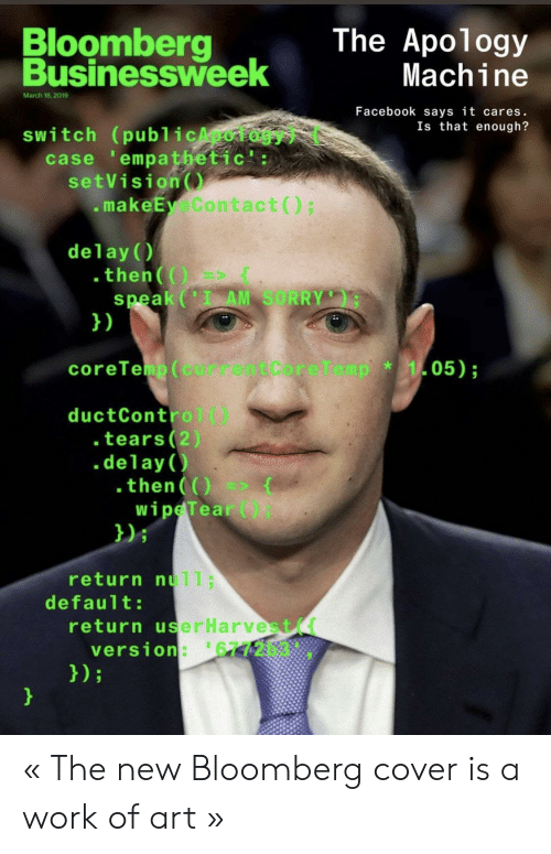 Facebook, Sorry, and Work: Bloomberg  The Apology  Businessweek  usinessh  Machine  March 18,2019  Facebook says it cares.  Is that enough?  switch (publicApology) (  case 'empathetic':  setVision  .makeEyeContact)  delay()  .then(  speak (I AM SORRY  1)  coreTeip ( currentCoreTemp  05);  *  ductControl()  tears (2)  .delay()  .then(O(  wipeTear)  )i  return null;  default:  return userHarvest(  version: 6772b3 « The new Bloomberg cover is a work of art »