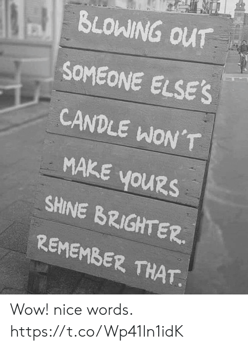 Candle: BLOWING OUT  SOMEONE ELSE'S  CANDLE WON'T  MAKE YOURS  youRs  SHINE BRIGHTER  REMEMBER THAT Wow! nice words. https://t.co/Wp41ln1idK