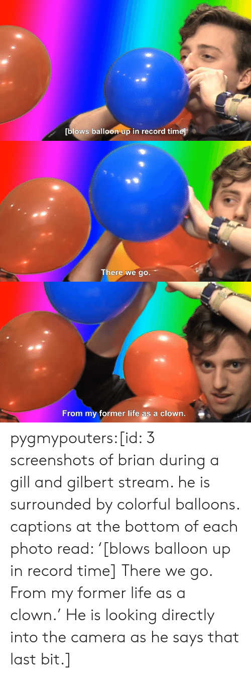 balloon: blows balloon up in record time   There we go.   From my former life as a clown. pygmypouters:[id: 3 screenshots of brian during a gill and gilbert stream. he is surrounded by colorful balloons. captions at the bottom of each photo read: '[blows balloon up in record time] There we go. From my former life as a clown.' He is looking directly into the camera as he says that last bit.]