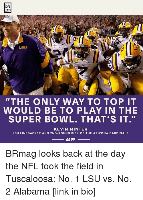 "Arizona Cardinals: blr  MAG  LSU  ""THE ONLY WAY TO TOP IT  WOULD BE TO PLAY IN THE  SUPER BOWL. THAT'S IT.""  KEVIN MINTER  LSU LINEBACKER AND 2ND-ROUND PICK OF THE ARIZONA CARDINALS BRmag looks back at the day the NFL took the field in Tuscaloosa: No. 1 LSU vs. No. 2 Alabama [link in bio]"