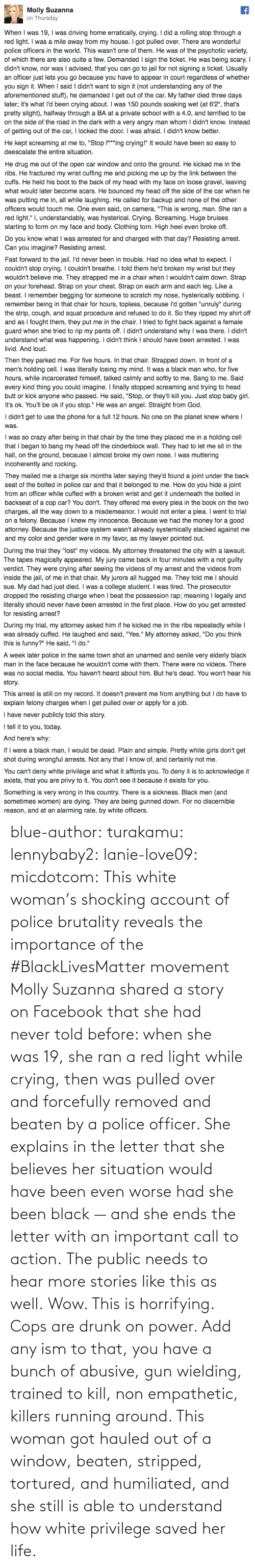 gun: blue-author: turakamu:  lennybaby2:  lanie-love09:  micdotcom:  This white woman's shocking account of police brutality reveals the importance of the #BlackLivesMatter movement Molly Suzanna shared a story on Facebook that she had never told before: when she was 19, she ran a red light while crying, then was pulled over and forcefully removed and beaten by a police officer. She explains in the letter that she believes her situation would have been even worse had she been black — and she ends the letter with an important call to action.  The public needs to hear more stories like this as well.  Wow. This is horrifying.  Cops are drunk on power. Add any ism to that, you have a bunch of abusive, gun wielding, trained to kill, non empathetic, killers running around.    This woman got hauled out of a window, beaten, stripped, tortured, and humiliated, and she still is able to understand how white privilege saved her life.