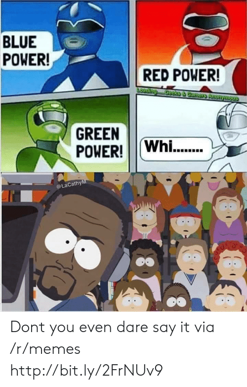 Memes, Say It, and Anonymous: BLUE  POWER!  RED POWER!  Loading  GeeksS & Gamers Anonymous  GREEN  POWER!Whi..  LaCathyM  COy Dont you even dare say it via /r/memes http://bit.ly/2FrNUv9