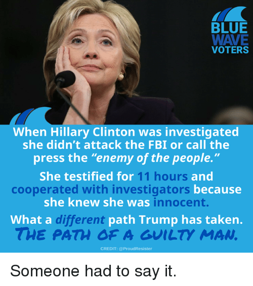 """Fbi, Hillary Clinton, and Memes: BLUE  VOTERS  When Hillary Clinton was investigated  she didn't attack the FBI or call the  press the """"enemy of the people.""""  She testified for  11 hours  and  becausee  cooperated with investigators  she knew she was  innocent.  What a c  different  path Trump has taken.  THE PATH OF A GUILTY MAN  CREDIT: @ProudResister Someone had to say it."""