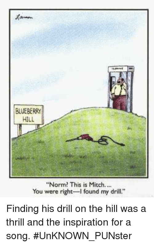 "Memes, Inspiration, and A Song: BLUEBERRY  HILL  ""Norm? This is Mitch...  You were right found my drill. Finding his drill on the hill was a thrill and the inspiration for a song. #UnKNOWN_PUNster"