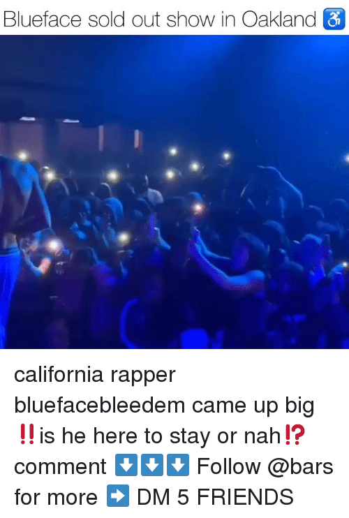 Friends, Memes, and California: Blueface sold out show in Oakland california rapper bluefacebleedem came up big‼️is he here to stay or nah⁉️ comment ⬇️⬇️⬇️ Follow @bars for more ➡️ DM 5 FRIENDS
