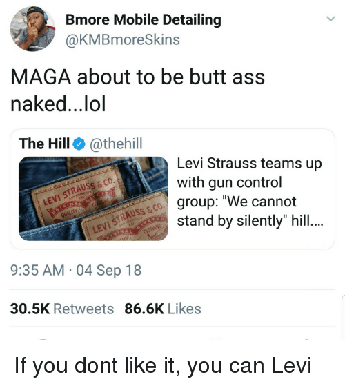 "Ass, Butt, and Lol: Bmore Mobile Detailing  @KMBmoreSkins  MAGA about to be butt ass  naked..,lol  The Hill @thehill  Levi Strauss teams up  with gun control  group: ""We cannot  stand by silently"" hill  LEVI STRAUSS & co.  QUALITY  VI STRAUSS & CO  9:35 AM 04 Sep 18  30.5K Retweets 86.6K Likes If you dont like it, you can Levi"