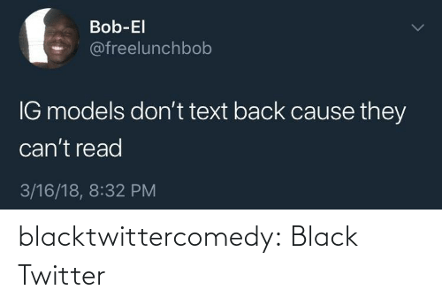 Text: Bob-El  @freelunchbob  IG models don't text back cause they  can't read  3/16/18, 8:32 PM blacktwittercomedy:  Black Twitter