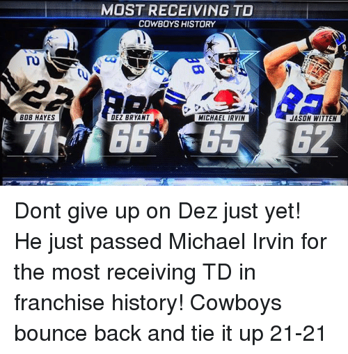 Bounc: BOB HAYES  MOST RECEIVING TO  COWBOYS HISTORY  DEZ BRYANT  MICHAEL IRVIN  JASON WITTEN Dont give up on Dez just yet! He just passed Michael Irvin for the most receiving TD in franchise history! Cowboys bounce back and tie it up 21-21