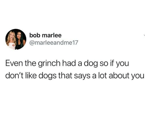 Dank, Dogs, and The Grinch: bob marlee  @marleeandme17  Even the grinch had a dog so if you  don't like dogs that says a lot about you