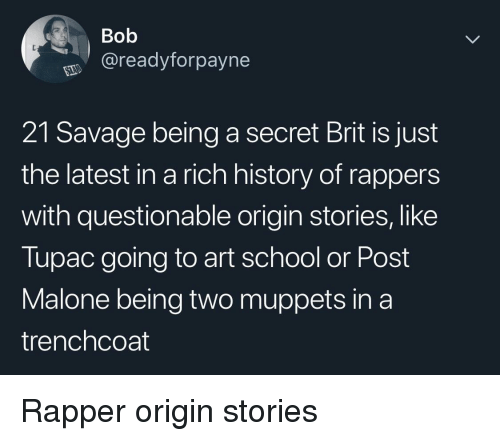 Tupac: Bob  @readyforpayne  21 Savage being a secret Brit is just  the latest in a rich history of rappers  with questionable origin stories, like  Tupac going to art school or Post  Malone being two muppets in a  trenchcoat Rapper origin stories