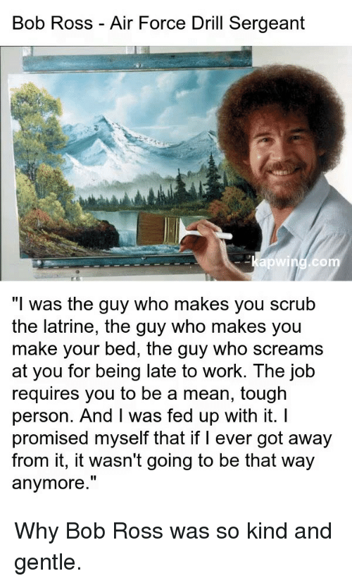 """Work, Air Force, and Bob Ross: Bob Ross - Air Force Drill Sergeant  -Kapwind.co  """"I was the guy who makes you scrub  the latrine, the guy who makes you  make your bed, the guy who screams  at you for being late to work. The job  requires you to be a mean, tough  person. And I was fed up with it. I  promised myself that if I ever got away  from it, it wasn't going to be that way  anymore."""" Why Bob Ross was so kind and gentle."""