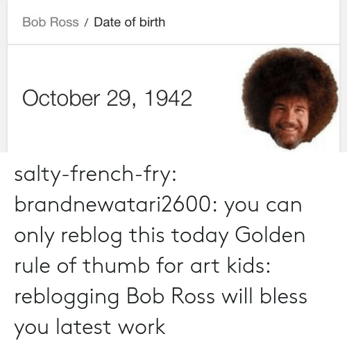 fry: Bob Ross Date of birth  October 29, 1942 salty-french-fry:  brandnewatari2600:  you can only reblog this today   Golden rule of thumb for art kids: reblogging Bob Ross will bless you latest work