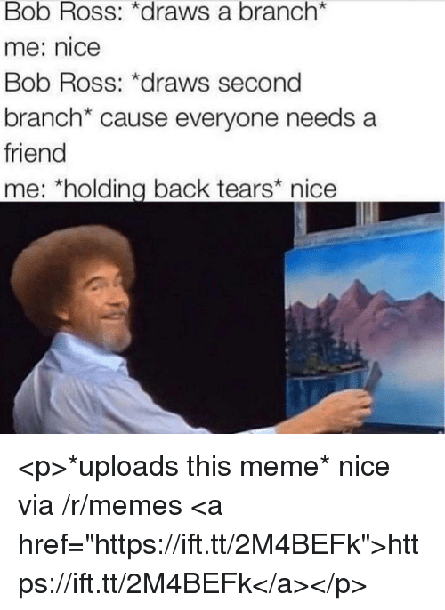 "Meme, Memes, and Bob Ross: Bob Ross: *draws a branch*  me: nice  Bob Ross: *draws second  branch* cause everyone needs a  friend  me: *holding back tears nice <p>*uploads this meme* nice via /r/memes <a href=""https://ift.tt/2M4BEFk"">https://ift.tt/2M4BEFk</a></p>"