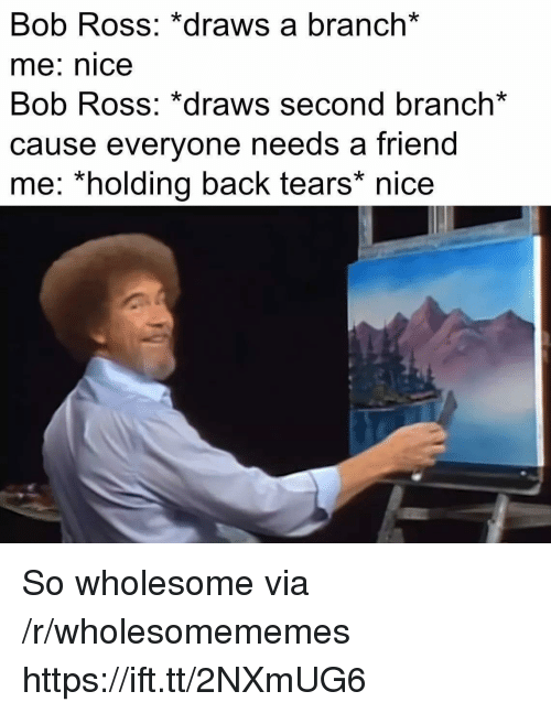 Bob Ross, Wholesome, and Nice: Bob Ross: *draws a branch*  me: nice  Bob Ross: *draws second branch*  cause everyone needs a friend  me: *holding back tears* nice So wholesome via /r/wholesomememes https://ift.tt/2NXmUG6