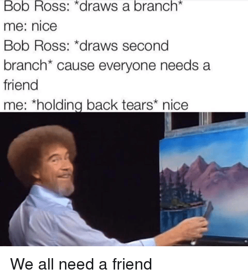"""Bob Ross, Nice, and Back: Bob Ross: *draws a branch*  me: nice  Bob Ross: *draws second  branch* cause everyone needs a  friend  me; """"holding back tears"""" nice We all need a friend"""