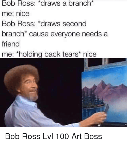 Anaconda, Bob Ross, and Nice: Bob Ross: *draws a branch*  me: nice  Bob Ross: *draws second  branch* cause everyone needs a  friend  me: *holding back tears nice Bob Ross Lvl 100 Art Boss