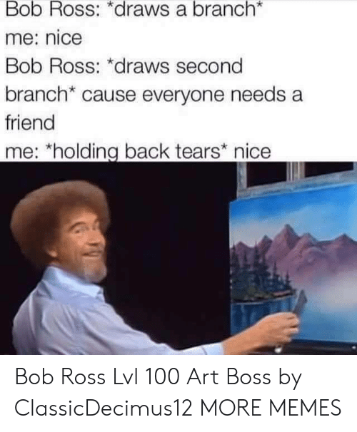 Anaconda, Dank, and Memes: Bob Ross: *draws a branch*  me: nice  Bob Ross: *draws second  branch* cause everyone needs a  friend  me: *holding back tears nice Bob Ross Lvl 100 Art Boss by ClassicDecimus12 MORE MEMES
