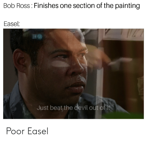 Devil, Bob Ross, and Dank Memes: Bob Ross Finishes one section of the painting  Easel:  Just beat the devil out of it Poor Easel