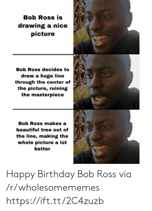 Beautiful, Birthday, and Happy Birthday: Bob Ross is  drawing a nice  picture  Bob Ross decides to  draw a huge line  through the center of  the picture, ruining  the masterpiece  Bob Ross makes a  beautiful tree out of  the line, making the  whole picture a lot  better Happy Birthday Bob Ross via /r/wholesomememes https://ift.tt/2C4zuzb