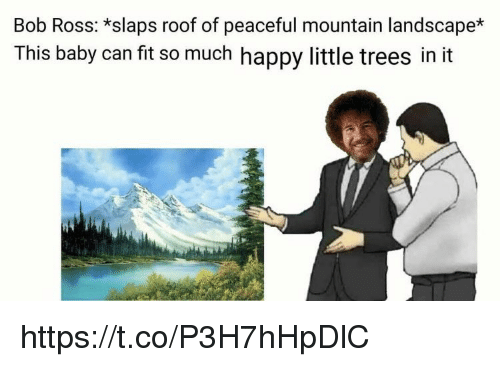 Memes, Bob Ross, and Happy: Bob Ross: *slaps roof of peaceful mountain landscape*  This baby can fit so much happy little trees in it https://t.co/P3H7hHpDlC