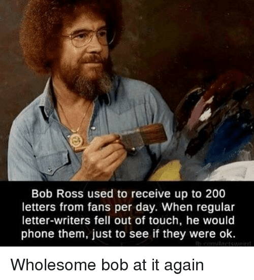 Bailey Jay, Phone, and Weird: Bob Ross used to receive up to 200  letters from fans per day. When regular  letter-writers fell out of touch, he would  phone them, just to see if they were ok  weird Wholesome bob at it again