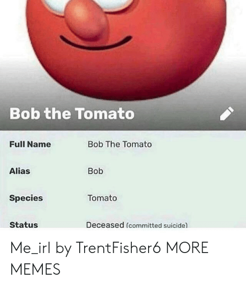 alias: Bob the Tomato  Full Name  Bob The Tomato  Alias  Bob  Species  Tomato  Status  Deceased (committed suicide) Me_irl by TrentFisher6 MORE MEMES
